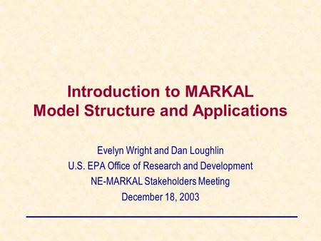 Introduction to MARKAL Model Structure and Applications Evelyn Wright and Dan Loughlin U.S. EPA Office of Research and Development NE-MARKAL Stakeholders.