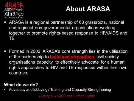 About ARASA  ARASA is a regional partnership of 63 grassroots, national and regional non-governmental organisations working together to promote rights-based.