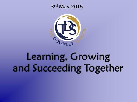 3 rd May 2016 Learning, Growing and Succeeding Together.