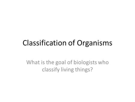Classification of Organisms What is the goal of biologists who classify living things?