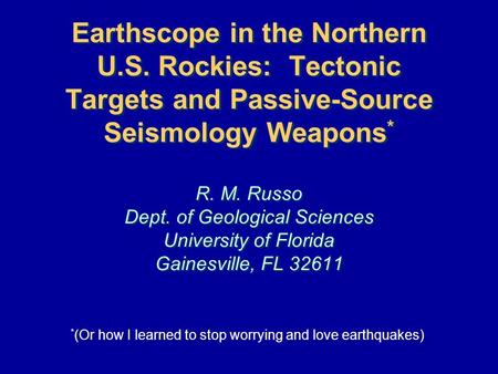 Earthscope in the Northern U.S. Rockies: Tectonic Targets and Passive-Source Seismology Weapons * R. M. Russo Dept. of Geological Sciences University of.