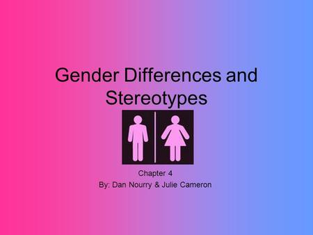 Gender Differences and Stereotypes Chapter 4 By: Dan Nourry & Julie Cameron.