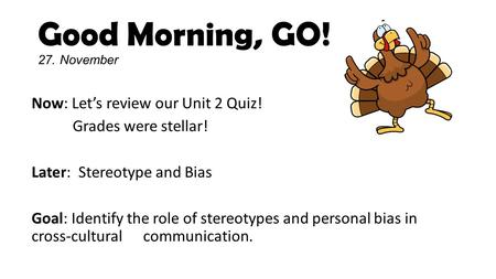 Good Morning, GO! 27. November Now: Let's review our Unit 2 Quiz! Grades were stellar! Later: Stereotype and Bias Goal: Identify the role of stereotypes.