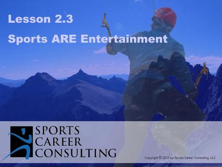 Lesson 2.3 Sports ARE Entertainment Copyright © 2013 by Sports Career Consulting, LLC.