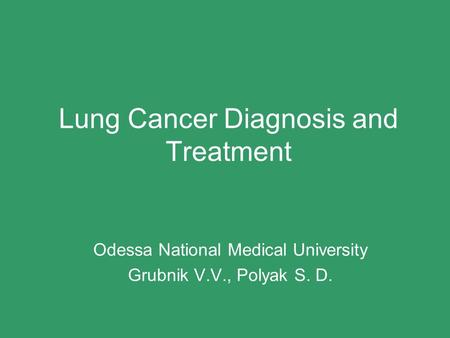 Lung Cancer Diagnosis and Treatment Odessa National Medical University Grubnik V.V., Polyak S. D.