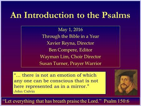 An Introduction to the Psalms May 1, 2016 Through the Bible in a Year Xavier Reyna, Director Ben Compere, Editor Wayman Lim, Choir Director Susan Turner,