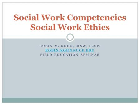 ROBIN M. KOHN, MSW, LCSW FIELD EDUCATION SEMINAR Social Work Competencies Social Work Ethics.