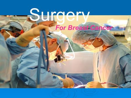 Surgery For Breast Cancer. Surgery  Surgery is the process that treats diseases or injuries by physical and instrumental means.  It can reduce the symptoms.