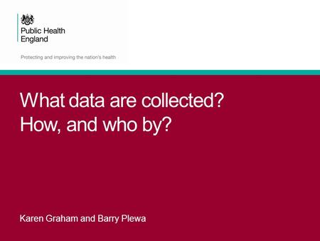 What data are collected? How, and who by? Karen Graham and Barry Plewa.