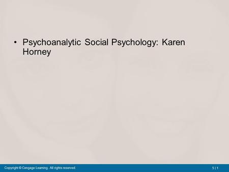 5 | 1 Copyright © Cengage Learning. All rights reserved. Psychoanalytic Social Psychology: Karen Horney.