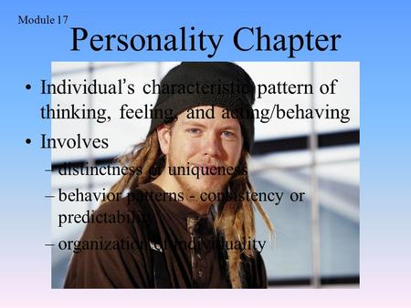 Personality Chapter Module 17 Individual ' s characteristic pattern of thinking, feeling, and acting/behaving Involves –distinctness or uniqueness –behavior.