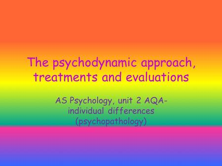 The psychodynamic approach, treatments and evaluations AS Psychology, unit 2 AQA- individual differences (psychopathology)
