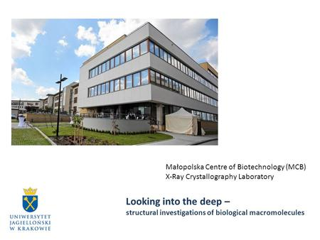 Małopolska Centre of Biotechnology (MCB) X-Ray Crystallography Laboratory Looking into the deep – structural investigations of biological macromolecules.