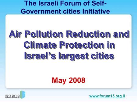 Air Pollution Reduction and Climate Protection in Israel's largest cities May 2008 The Israeli Forum of Self- Government cities Initiative www.forum15.org.il.