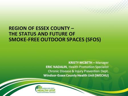 © Windsor-Essex County Health Unit, September 2013 REGION OF ESSEX COUNTY – THE STATUS AND FUTURE OF SMOKE-FREE OUTDOOR SPACES (SFOS) KRISTY MCBETH – Manager.