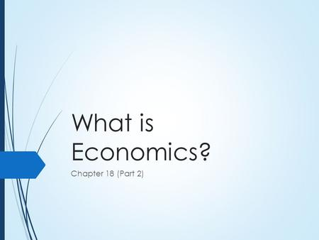 What is Economics? Chapter 18 (Part 2). Trade Offs  Economic problems are surprisingly simple in that there are few terms/rules to consider  Complex.