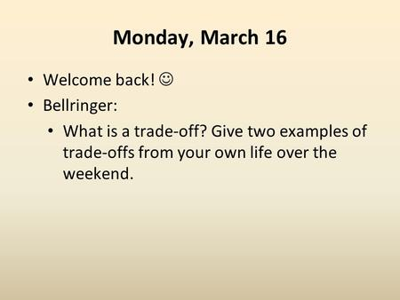 Monday, March 16 Welcome back! Bellringer: What is a trade-off? Give two examples of trade-offs from your own life over the weekend.