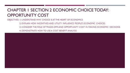 CHAPTER 1 SECTION 2 ECONOMIC CHOICE TODAY: OPPORTUNITY COST OBJECTIVES: 1) UNDERSTAND WHY CHOICE IS AT THE HEART OF ECONOMICS 2) EXPLAIN HOW INCENTIVES.