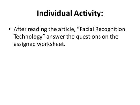"Individual Activity: After reading the article, ""Facial Recognition Technology"" answer the questions on the assigned worksheet."