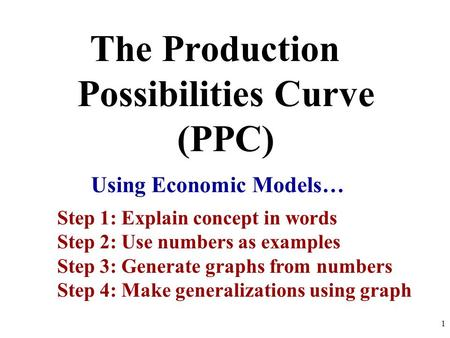 The Production Possibilities Curve (PPC) Using Economic Models… Step 1: Explain concept in words Step 2: Use numbers as examples Step 3: Generate graphs.