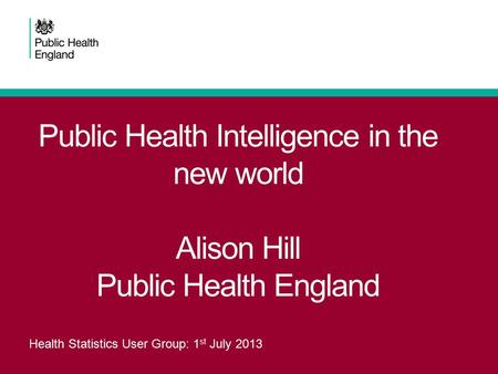 Public Health Intelligence in the new world Alison Hill Public Health England Health Statistics User Group: 1 st July 2013.