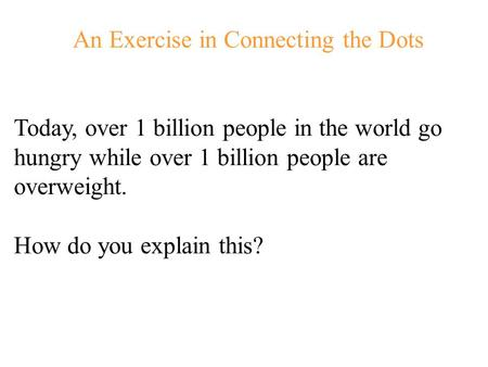 An Exercise in Connecting the Dots Today, over 1 billion people in the world go hungry while over 1 billion people are overweight. How do you explain.