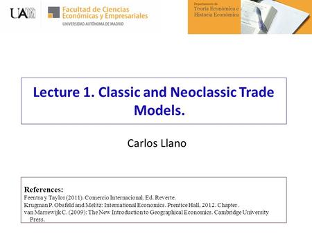 Lecture 1. Classic and Neoclassic Trade Models. References: Feentra y Taylor (2011). Comercio Internacional. Ed. Reverte. Krugman P. Obsfeld and Melitz: