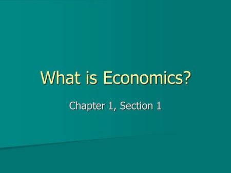 What is Economics? Chapter 1, Section 1. Economics Economics is the study of how people seek to satisfy their needs and wants. Economics is the study.