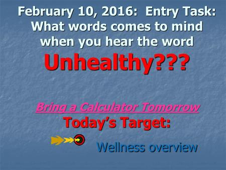 February 10, 2016: Entry Task: What words comes to mind when you hear the word Unhealthy??? Bring a Calculator Tomorrow Today's Target: Wellness overview.