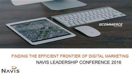 FINDING THE EFFICIENT FRONTIER OF DIGITAL MARKETING NAVIS LEADERSHIP CONFERENCE 2016.