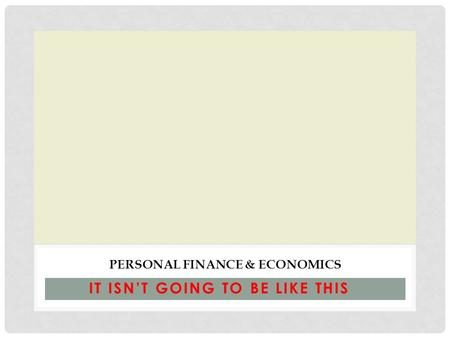 IT ISN'T GOING TO BE LIKE THIS PERSONAL FINANCE & ECONOMICS.