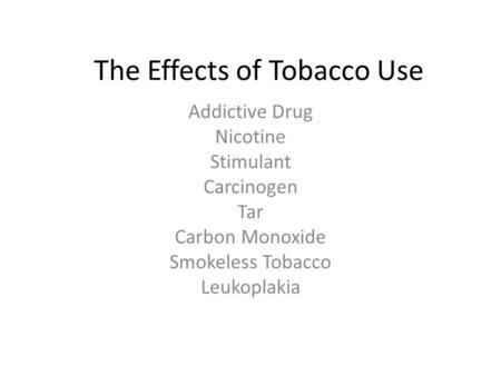 The Effects of Tobacco Use Addictive Drug Nicotine Stimulant Carcinogen Tar Carbon Monoxide Smokeless Tobacco Leukoplakia.