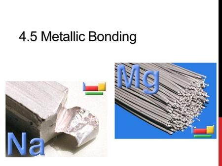 4.5 Metallic Bonding. OBJECTIVES At the end of this presentation you should know that A metallic bond is an electrostatic attraction between a lattice.