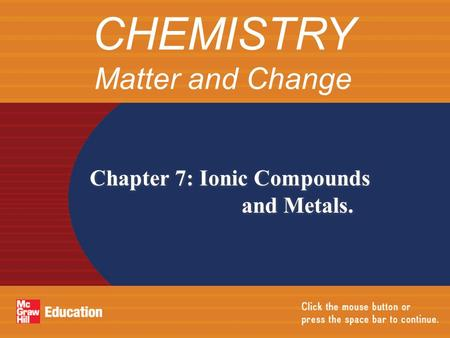 Chapter 7: Ionic Compounds and Metals. CHEMISTRY Matter and Change.