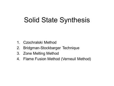 Solid State Synthesis 1.Czochralski Method 2.Bridgman-Stockbarger Technique 3.Zone Melting Method 4.Flame Fusion Method (Verneuil Method)