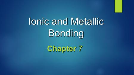 Ionic and Metallic Bonding Chapter 7. Valence Electrons  Valence electrons are the electrons in the highest occupied energy level of an element's atoms.