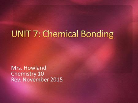 "Mrs. Howland Chemistry 10 Rev. November 2015. What is meant by the term ""chemical bond""? What are the 3 main types of bonds? Why do atoms bond with each."