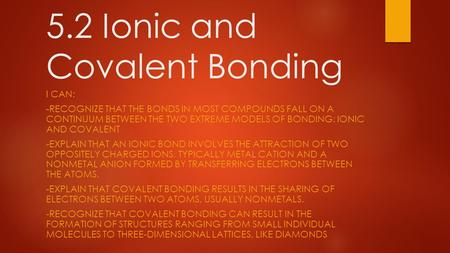 5.2 Ionic and Covalent Bonding I CAN: -RECOGNIZE THAT THE BONDS IN MOST COMPOUNDS FALL ON A CONTINUUM BETWEEN THE TWO EXTREME MODELS OF BONDING: IONIC.