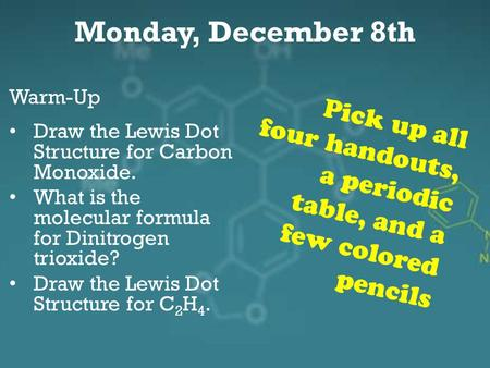 Monday, December 8th Warm-Up Draw the Lewis Dot Structure for Carbon Monoxide. What is the molecular formula for Dinitrogen trioxide? Draw the Lewis Dot.