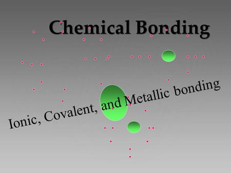 Chemical Bonding Ionic, Covalent, and Metallic bonding.