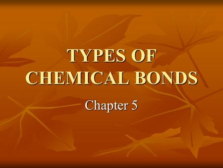 TYPES OF CHEMICAL BONDS Chapter 5. CHEMICAL BONDS Atoms bond by gaining, losing, or sharing electrons in their outer rings. The way an atom fills its.