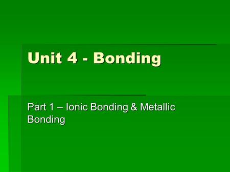 Unit 4 - Bonding Part 1 – Ionic Bonding & Metallic Bonding.