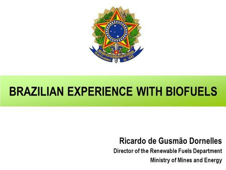 BRAZILIAN EXPERIENCE WITH BIOFUELS Ricardo de Gusmão Dornelles Director of the Renewable Fuels Department Ministry of Mines and Energy.