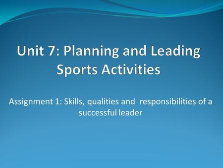 Assignment 1: Skills, qualities and responsibilities of a successful leader.