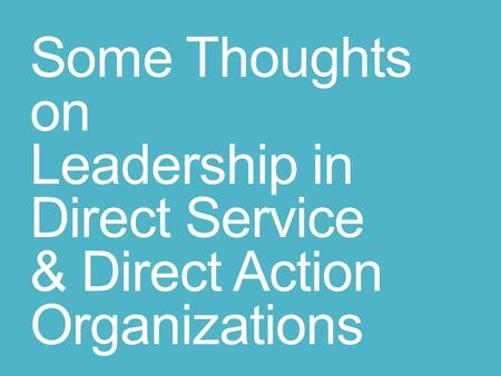 Some Thoughts on Leadership in Direct Service & Direct Action Organizations.