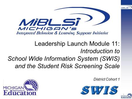 Leadership Launch Module 11: Introduction to School Wide Information System (SWIS) and the Student Risk Screening Scale District Cohort 1 1.