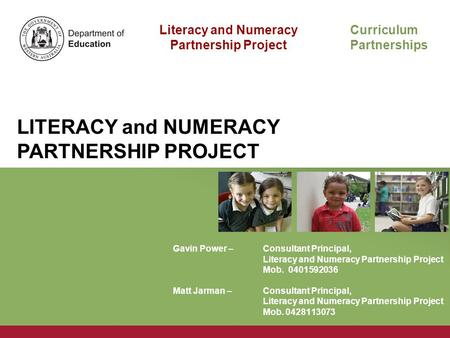 Literacy and Numeracy Partnership Project Curriculum Partnerships LITERACY and NUMERACY PARTNERSHIP PROJECT Gavin Power – Consultant Principal, Literacy.