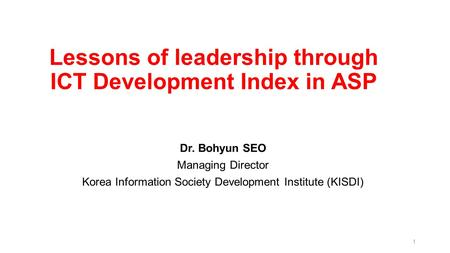 Lessons of leadership through ICT Development Index in ASP Dr. Bohyun SEO Managing Director Korea Information Society Development Institute (KISDI) 1.
