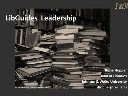 LibGuides Leadership Rosie Hopper Dean of Libraries Johnson & Wales University