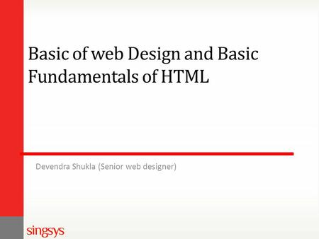 Basic of web Design and Basic Fundamentals of HTML Devendra Shukla (Senior web designer)
